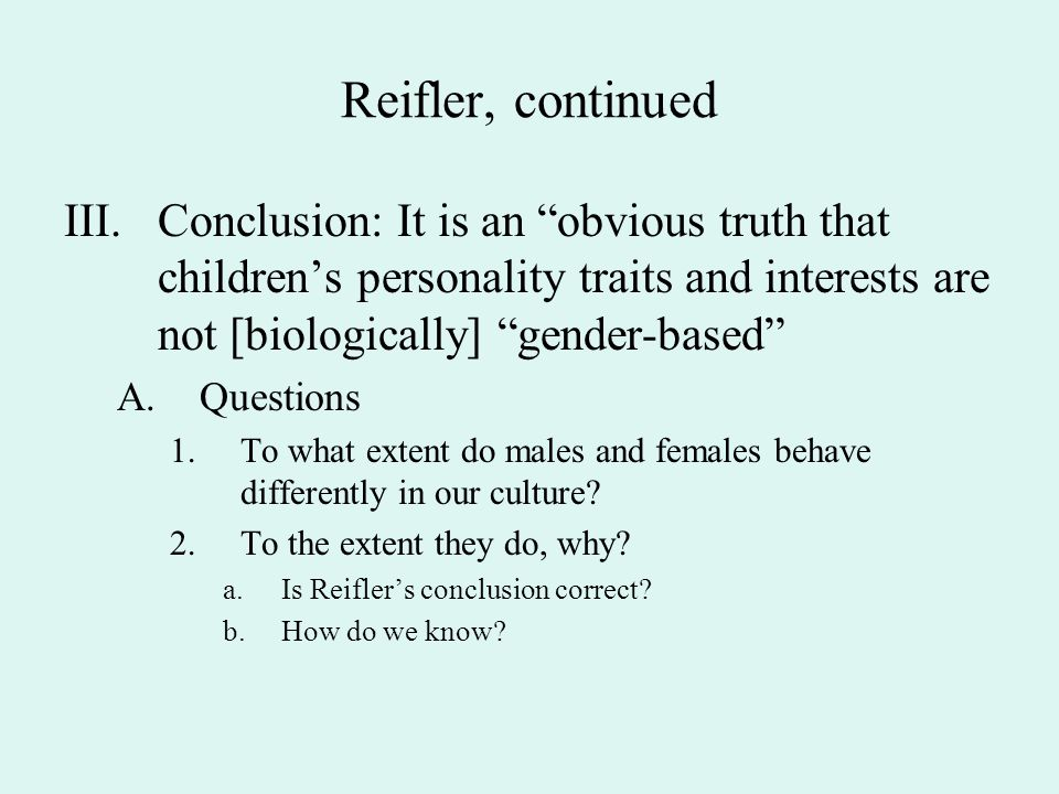 Reifler, continued III. Conclusion: It is an obvious truth that children's personality traits and interests are not [biologically] gender-based